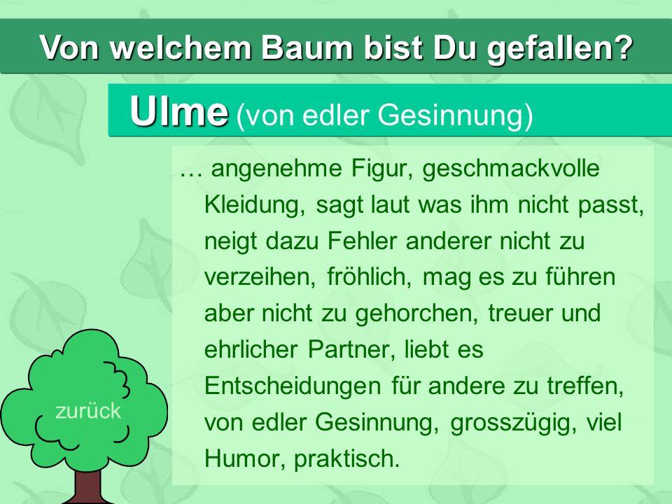 Ulme Ulme (von edler Gesinnung) … angenehme Figur, geschmackvolle Kleidung, sagt laut was ihm nicht passt, neigt dazu Fehler anderer nicht zu verzeihe