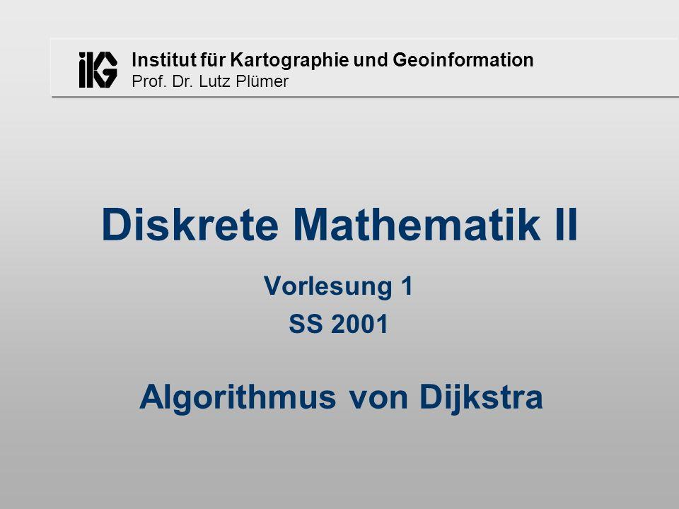 Institut für Kartographie und Geoinformation Prof. Dr. Lutz Plümer Diskrete Mathematik II Vorlesung 1 SS 2001 Algorithmus von Dijkstra
