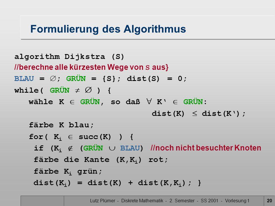 Lutz Plümer - Diskrete Mathematik - 2. Semester - SS 2001 - Vorlesung 120 Formulierung des Algorithmus algorithm Dijkstra (S) //berechne alle kürzeste