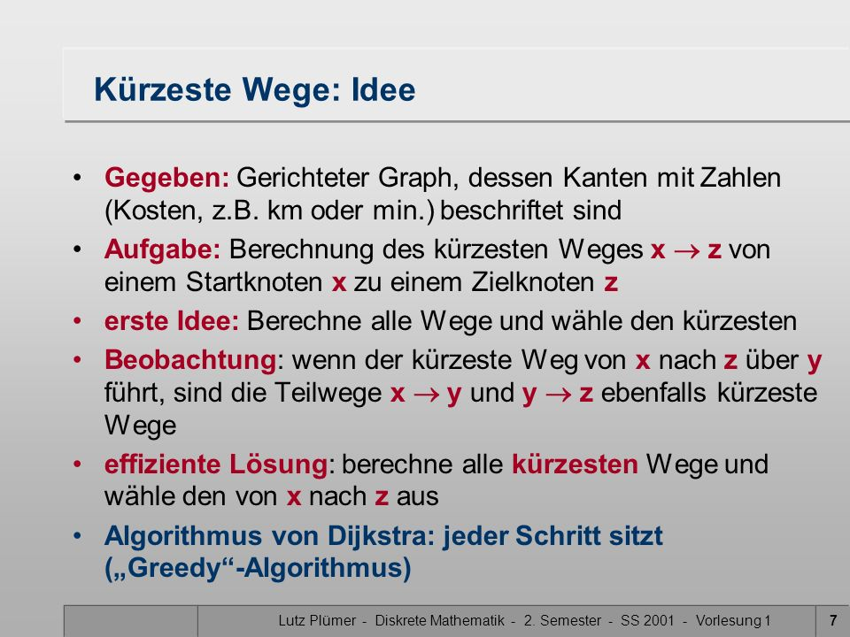 Lutz Plümer - Diskrete Mathematik - 2. Semester - SS 2001 - Vorlesung 17 Kürzeste Wege: Idee Gegeben: Gerichteter Graph, dessen Kanten mit Zahlen (Kos