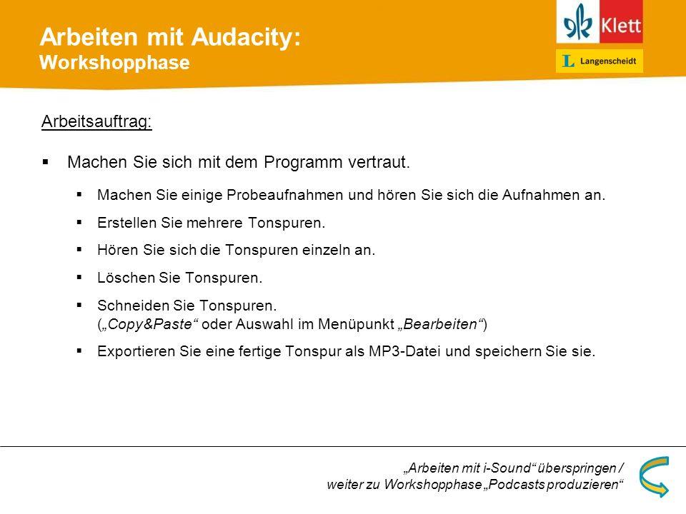 Arbeiten mit Audacity: Workshopphase Arbeitsauftrag: Machen Sie sich mit dem Programm vertraut. Machen Sie einige Probeaufnahmen und hören Sie sich di