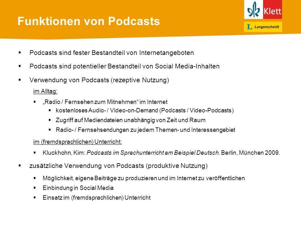 Funktionen von Podcasts Podcasts sind fester Bestandteil von Internetangeboten Podcasts sind potentieller Bestandteil von Social Media-Inhalten Verwendung von Podcasts (rezeptive Nutzung) im Alltag: Radio / Fernsehen zum Mitnehmen im Internet kostenloses Audio- / Video-on-Demand (Podcasts / Video-Podcasts) Zugriff auf Mediendateien unabhängig von Zeit und Raum Radio- / Fernsehsendungen zu jedem Themen- und Interessengebiet im (fremdsprachlichen) Unterricht: Kluckhohn, Kim: Podcasts im Sprachunterricht am Beispiel Deutsch.