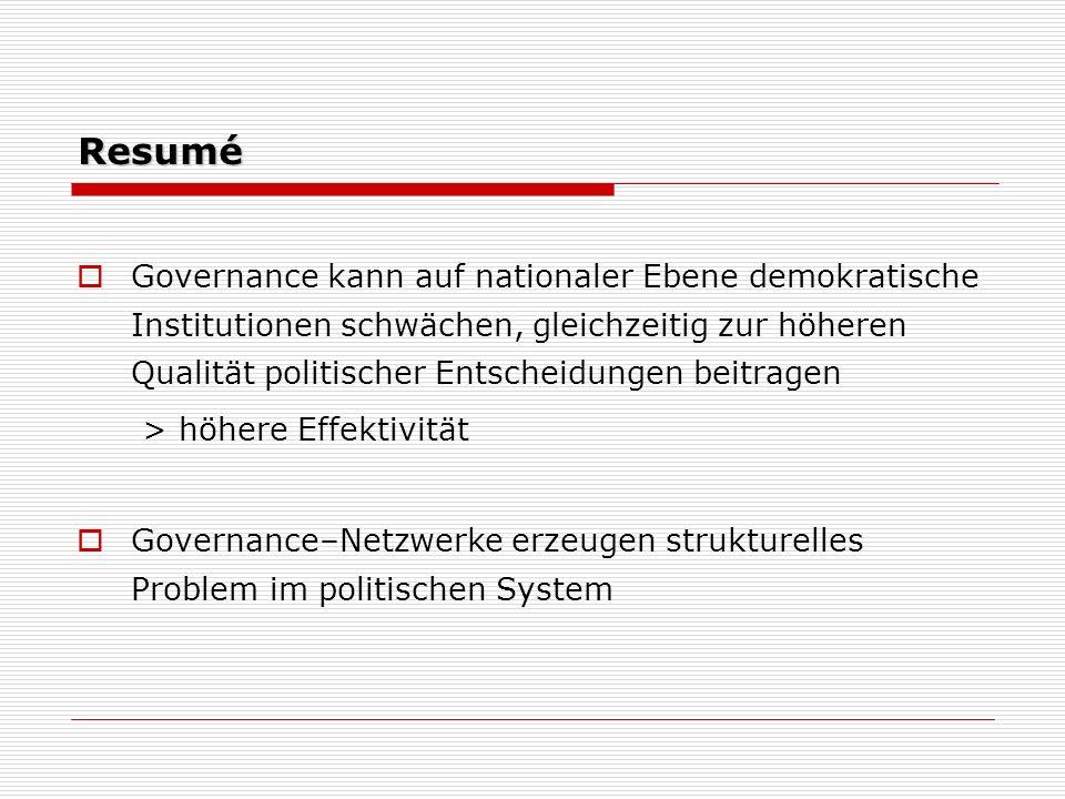 Resumé Governance kann auf nationaler Ebene demokratische Institutionen schwächen, gleichzeitig zur höheren Qualität politischer Entscheidungen beitragen > höhere Effektivität Governance–Netzwerke erzeugen strukturelles Problem im politischen System