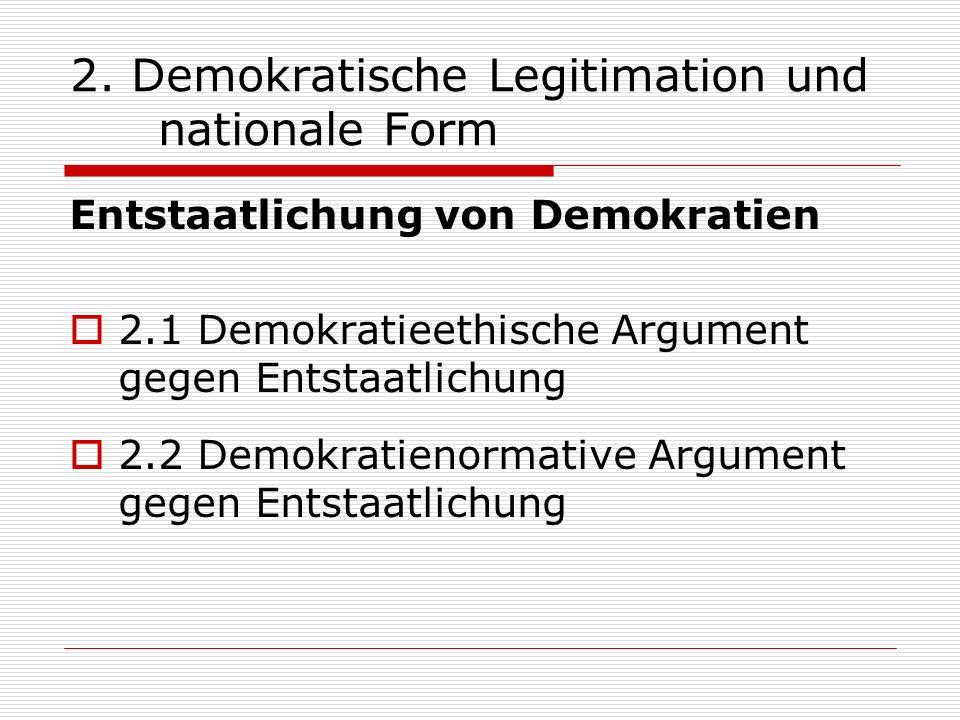 2. Demokratische Legitimation und nationale Form Entstaatlichung von Demokratien 2.1 Demokratieethische Argument gegen Entstaatlichung 2.2 Demokratien
