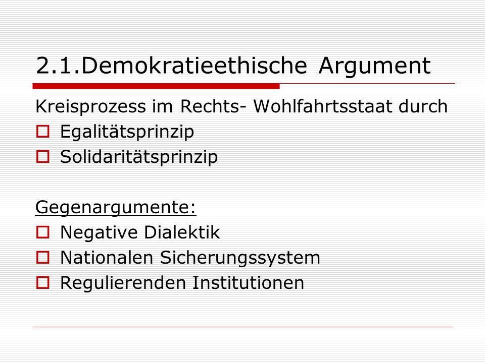 2.1.Demokratieethische Argument Kreisprozess im Rechts- Wohlfahrtsstaat durch Egalitätsprinzip Solidaritätsprinzip Gegenargumente: Negative Dialektik Nationalen Sicherungssystem Regulierenden Institutionen