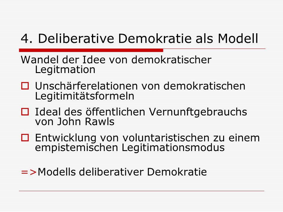 4. Deliberative Demokratie als Modell Wandel der Idee von demokratischer Legitmation Unschärferelationen von demokratischen Legitimitätsformeln Ideal