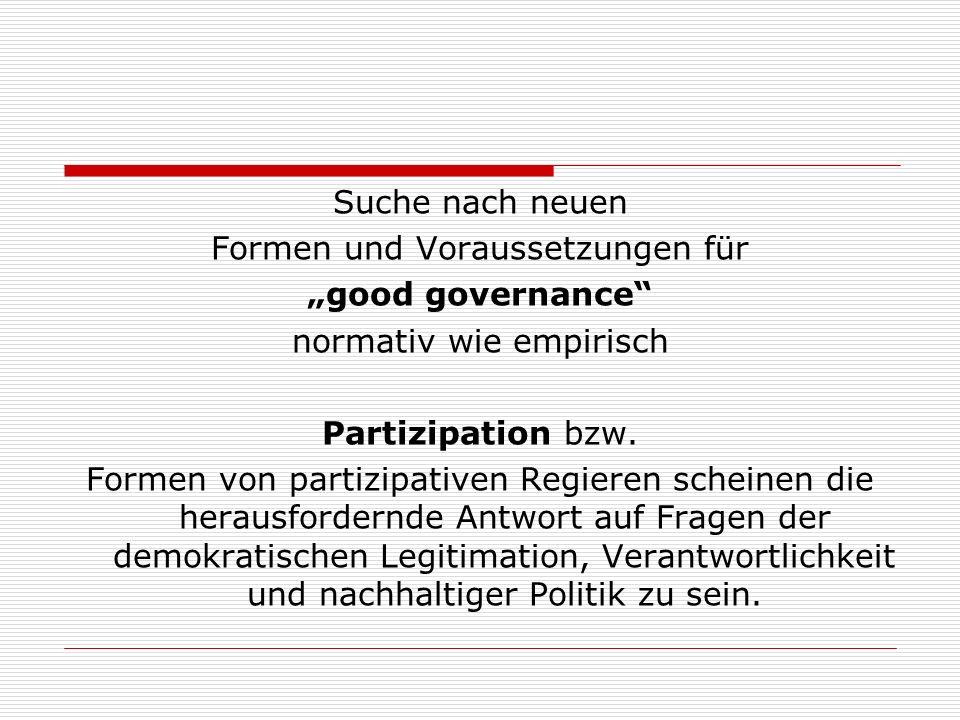 Suche nach neuen Formen und Voraussetzungen für good governance normativ wie empirisch Partizipation bzw.
