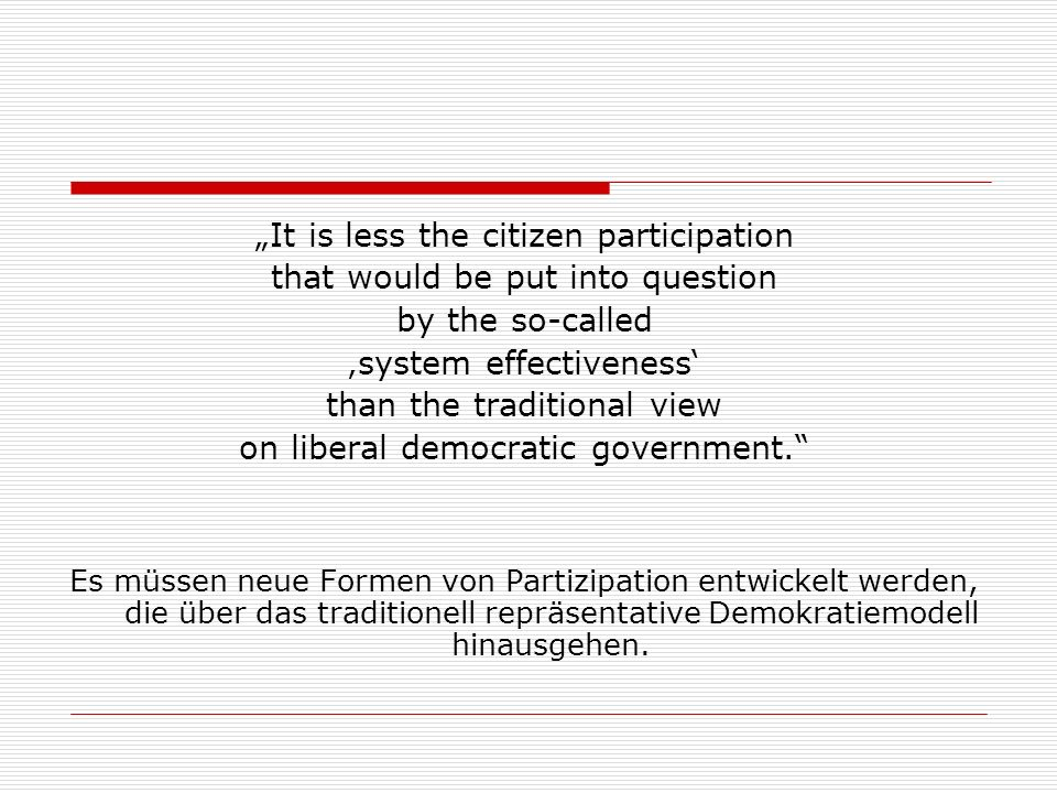 It is less the citizen participation that would be put into question by the so-called system effectiveness than the traditional view on liberal democr