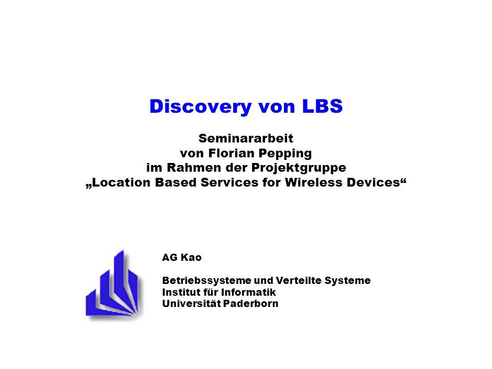 AG Kao Betriebssysteme und Verteilte Systeme Institut für Informatik Universität Paderborn Discovery von LBS Seminararbeit von Florian Pepping im Rahmen der Projektgruppe Location Based Services for Wireless Devices