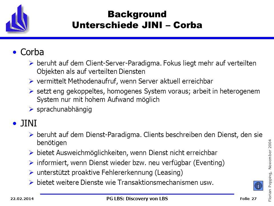 PG LBS: Discovery von LBS Folie 27 Florian Pepping, November 2004 22.02.2014 Background Unterschiede JINI – Corba Corba beruht auf dem Client-Server-Paradigma.