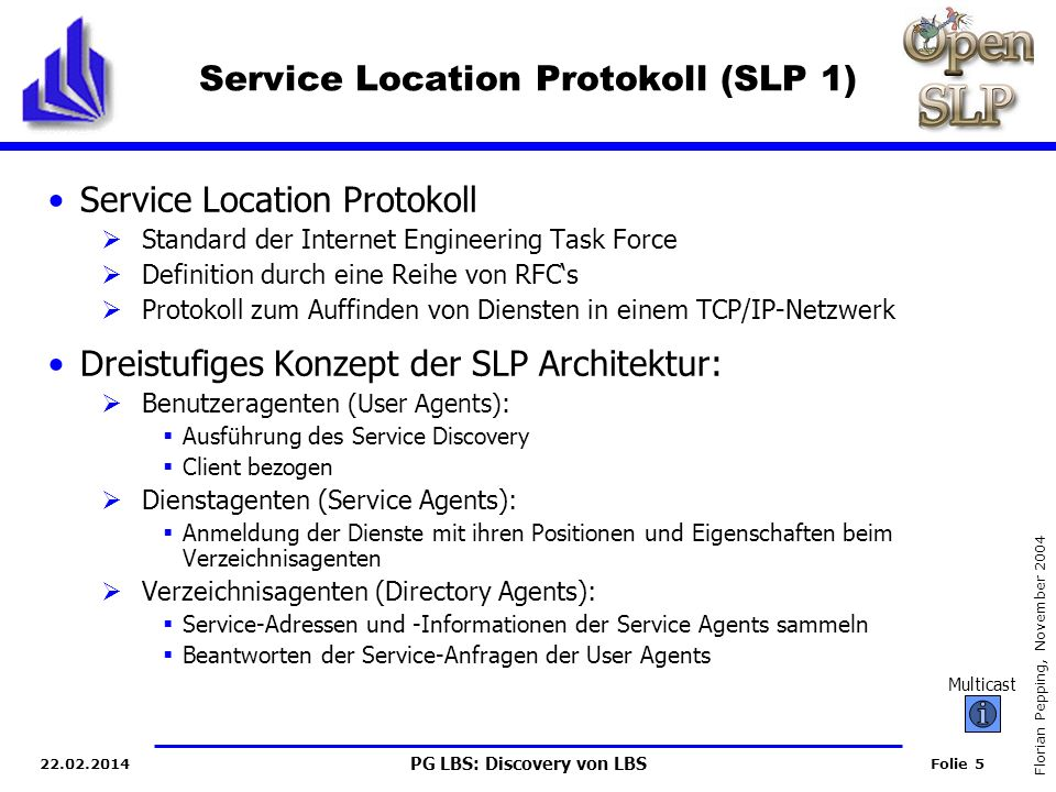 PG LBS: Discovery von LBS Folie 6 Florian Pepping, November 2004 22.02.2014 Zwei unterschiedliche Ausführungsmodi 1)Directory Agent verfügbar Sammeln aller Serviceinformationen der Service Agents und User Agents durch Unicast Service Agent gibt Dienst-Infos an Directory Agent (Service Advertisement) User Agents suchen nach Services (Service Requests) Service Location Protokoll (SLP 2) User Agent Directory Agent Service Agent Service Registration Service Ack Service Request Service Reply Service