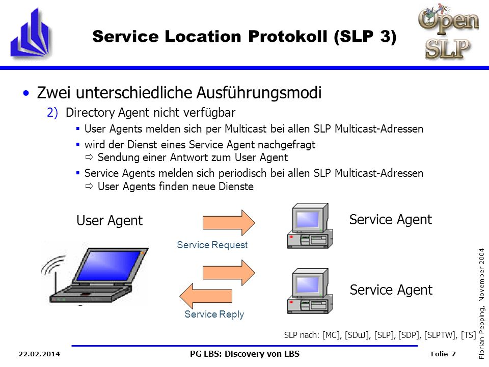 PG LBS: Discovery von LBS Folie 28 Florian Pepping, November 2004 22.02.2014 Background Service Desription in SLP Service Description Setzt sich zusammen aus Service URL Service Scheme (Menge von Schlüssel-Wert-Paaren) Service Requests wird Query hinzugefügt (formuliert als boolsches Prädikat) Beispiel Service Schema eines Netzwerkdruckers: service:printer://lj4050.tum.de:1020/queue1 scopes = profs, pg-lbs, administrator printer-name = lj4050 printer-model= HP LJ4050 N printer-location = Room 409 color-supported = false pages-per-minute = 9 sides-supported = one-sided, two-sided Beispielprädikat: (&(q 6))