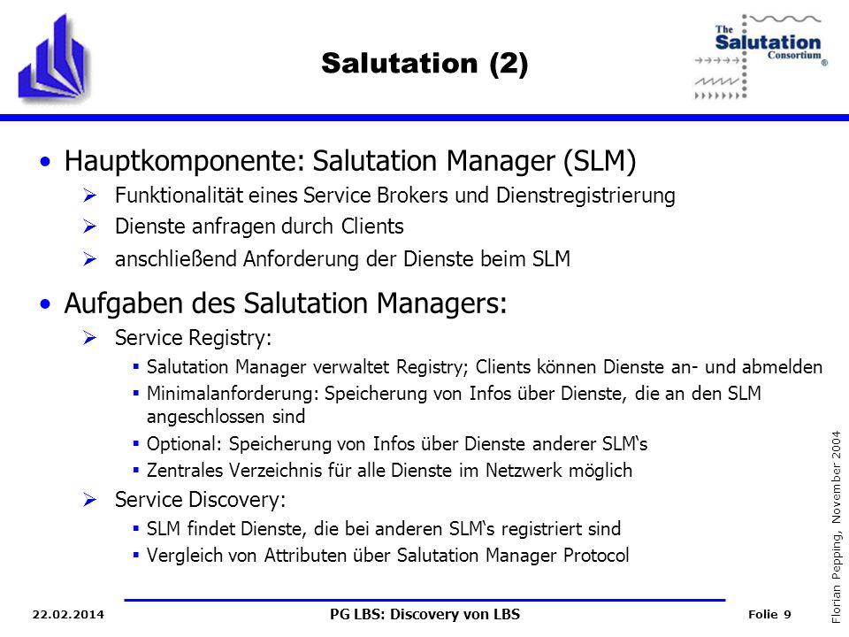 PG LBS: Discovery von LBS Folie 9 Florian Pepping, November 2004 22.02.2014 Salutation (2) Hauptkomponente: Salutation Manager (SLM) Funktionalität eines Service Brokers und Dienstregistrierung Dienste anfragen durch Clients anschließend Anforderung der Dienste beim SLM Aufgaben des Salutation Managers: Service Registry: Salutation Manager verwaltet Registry; Clients können Dienste an- und abmelden Minimalanforderung: Speicherung von Infos über Dienste, die an den SLM angeschlossen sind Optional: Speicherung von Infos über Dienste anderer SLMs Zentrales Verzeichnis für alle Dienste im Netzwerk möglich Service Discovery: SLM findet Dienste, die bei anderen SLMs registriert sind Vergleich von Attributen über Salutation Manager Protocol