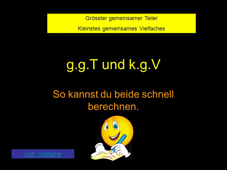 Link: Vielfache g.g.T und k.g.V So kannst du beide schnell berechnen. Grösster gemeinsamer Teiler Kleinstes gemeinsames Vielfaches