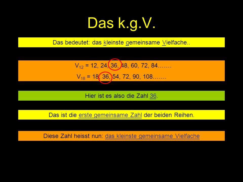 Das k.g.V. Das bedeutet: das kleinste gemeinsame Vielfache.. V 12 = 12, 24, 36, 48, 60, 72, 84……. V 18 = 18, 36, 54, 72, 90, 108……. Hier ist es also d
