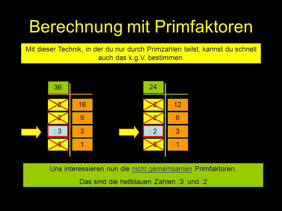 Berechnung mit Primfaktoren Mit dieser Technik, in der du nur durch Primzahlen teilst, kannst du schnell auch das k.g.V. bestimmen. 36 24 : 218 3 9 :
