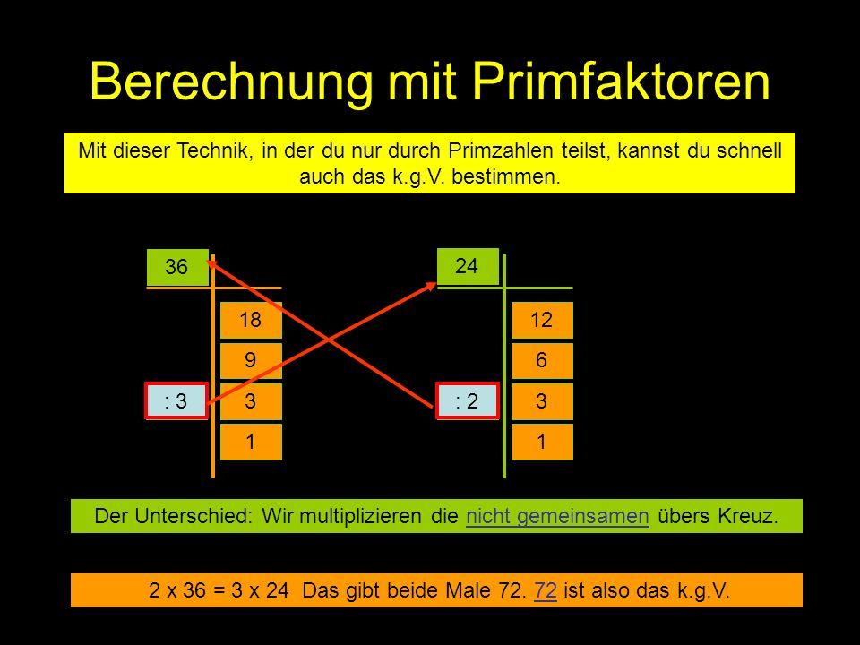 Berechnung mit Primfaktoren Mit dieser Technik, in der du nur durch Primzahlen teilst, kannst du schnell auch das k.g.V. bestimmen. 36 24 18 3 9 : 3 1