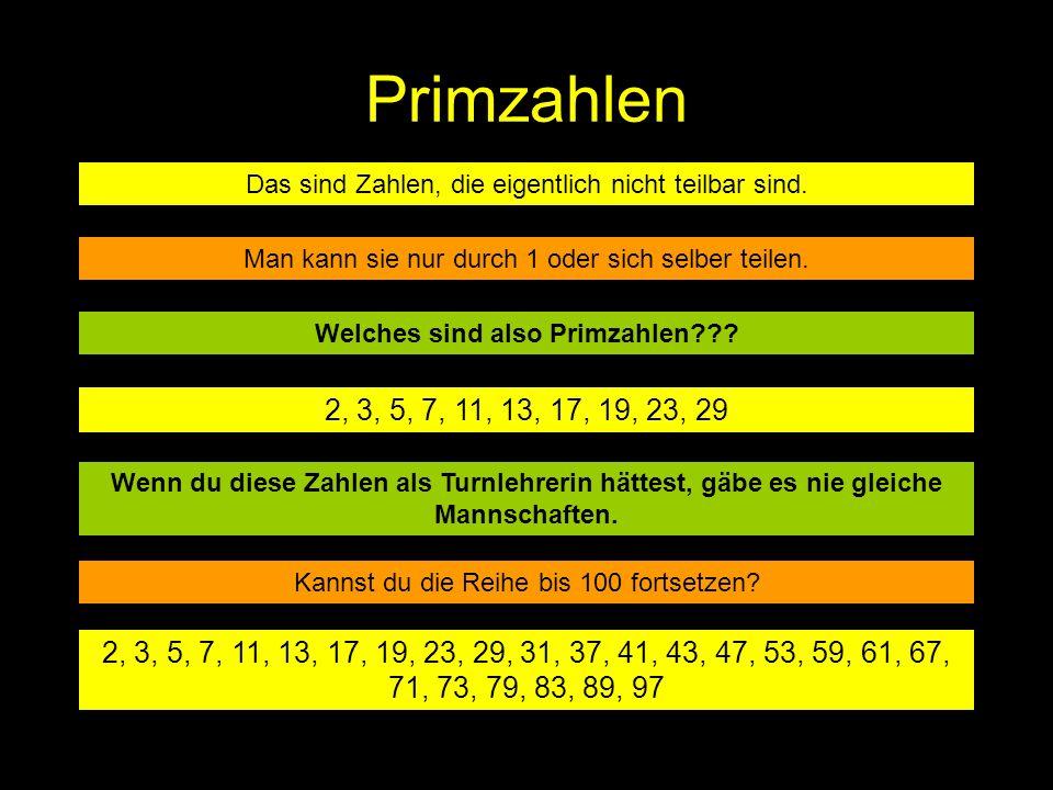 Primzahlen Das sind Zahlen, die eigentlich nicht teilbar sind. Man kann sie nur durch 1 oder sich selber teilen. Welches sind also Primzahlen??? 2, 3,