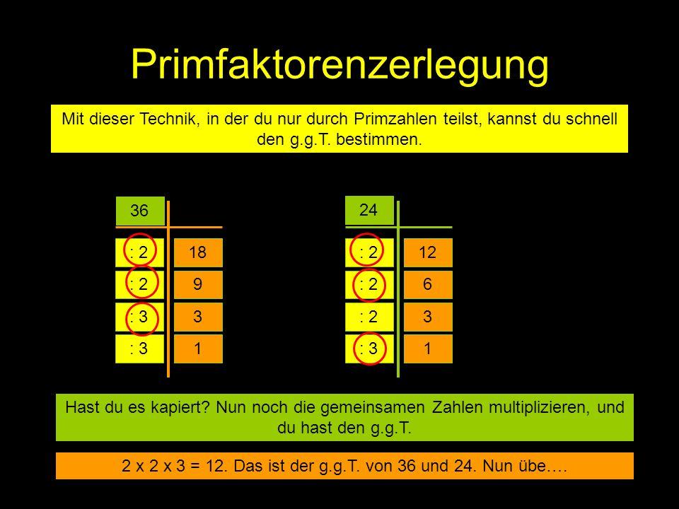 Primfaktorenzerlegung Mit dieser Technik, in der du nur durch Primzahlen teilst, kannst du schnell den g.g.T. bestimmen. 36 24 : 218 3 9 : 3 : 2 : 3 1