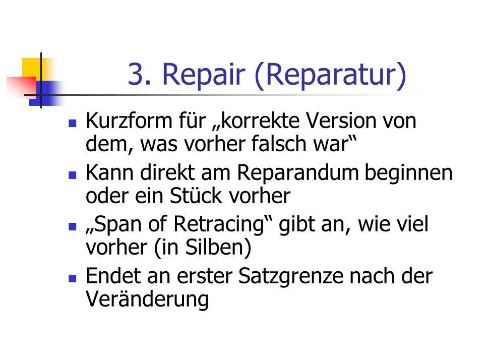 3. Repair (Reparatur) Kurzform für korrekte Version von dem, was vorher falsch war Kann direkt am Reparandum beginnen oder ein Stück vorher Span of Re