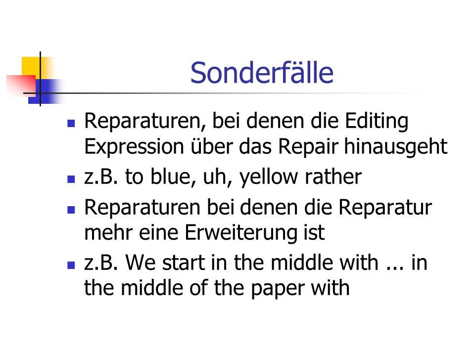 Sonderfälle Reparaturen, bei denen die Editing Expression über das Repair hinausgeht z.B. to blue, uh, yellow rather Reparaturen bei denen die Reparat