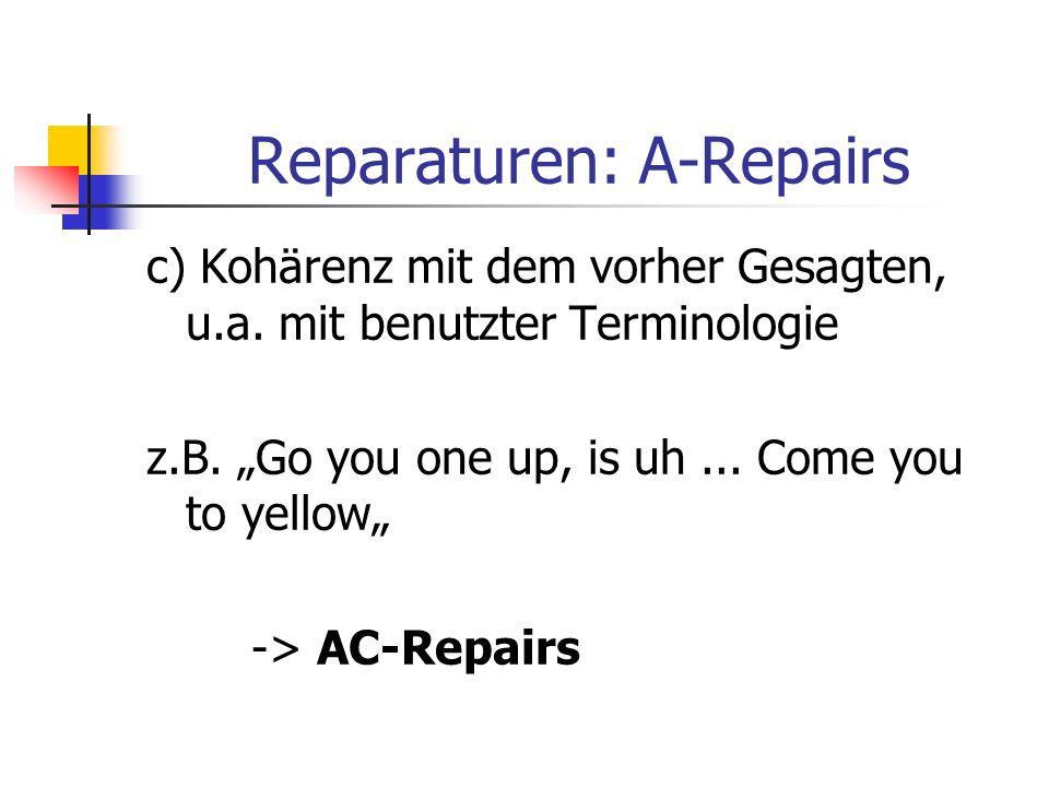 Reparaturen: A-Repairs c) Kohärenz mit dem vorher Gesagten, u.a. mit benutzter Terminologie z.B. Go you one up, is uh... Come you to yellow -> AC-Repa