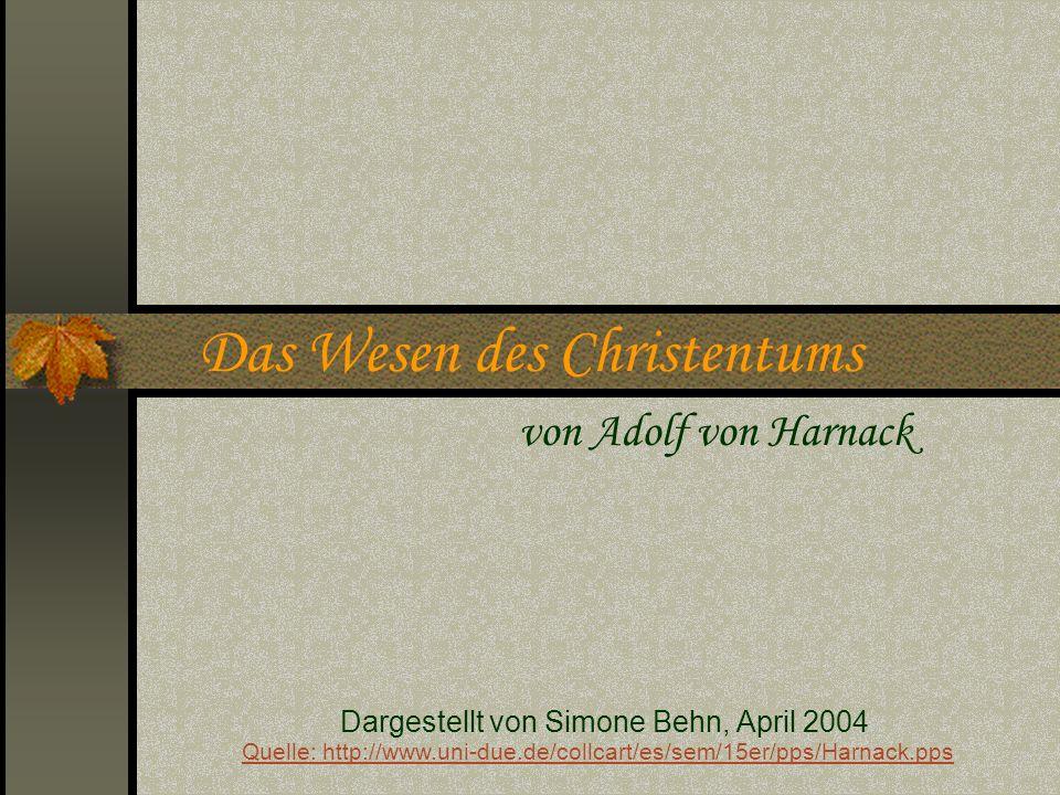 Das Wesen des Christentums von Adolf von Harnack Dargestellt von Simone Behn, April 2004 Quelle: http://www.uni-due.de/collcart/es/sem/15er/pps/Harnac
