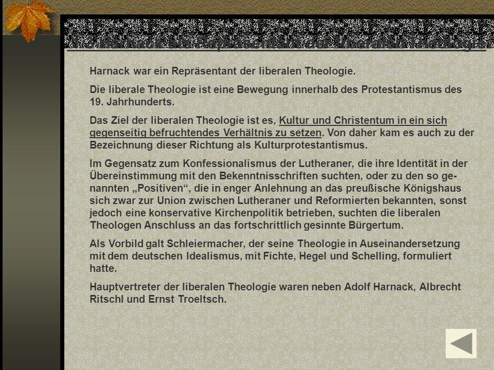 1.3 Harnack als Repräsentant der liberalen Theologie Harnack war ein Repräsentant der liberalen Theologie. Die liberale Theologie ist eine Bewegung in