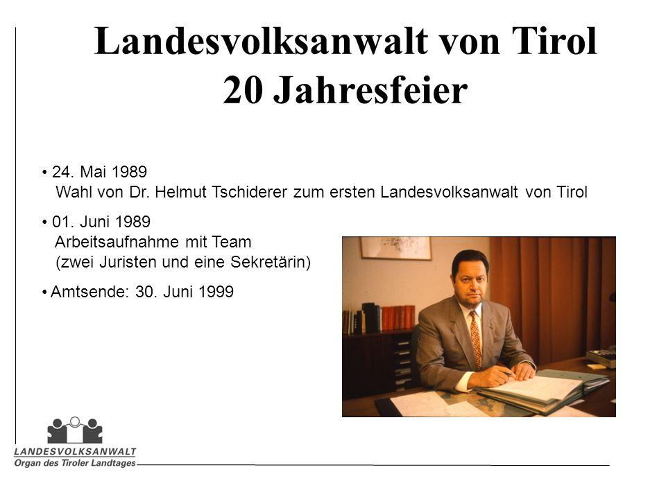Landesvolksanwalt von Tirol 20 Jahresfeier 24. Mai 1989 Wahl von Dr. Helmut Tschiderer zum ersten Landesvolksanwalt von Tirol 01. Juni 1989 Arbeitsauf