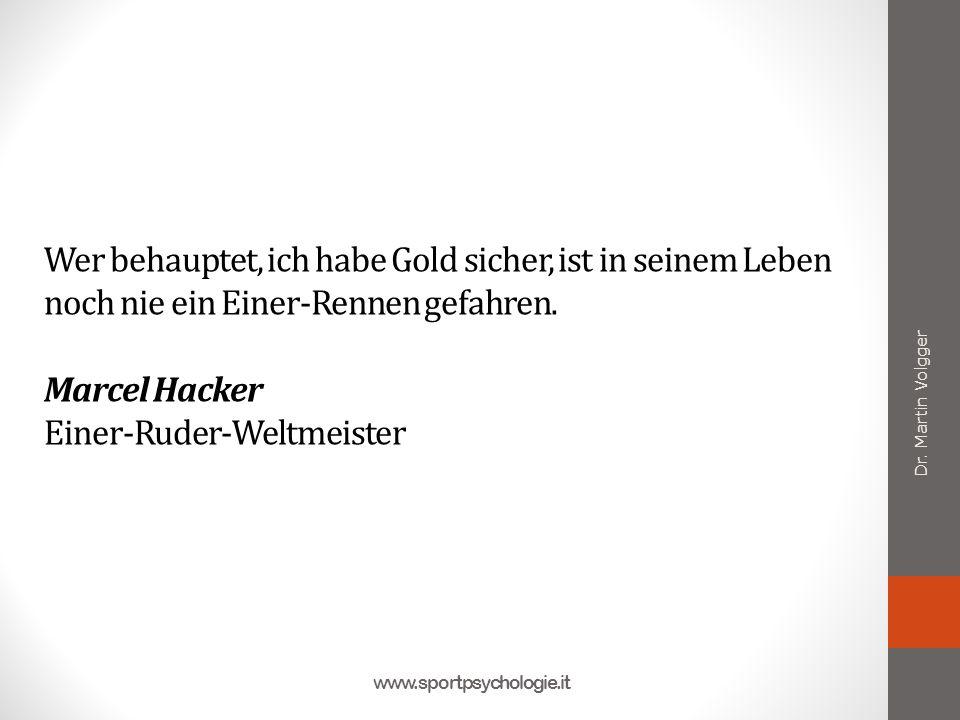 Wer behauptet, ich habe Gold sicher, ist in seinem Leben noch nie ein Einer-Rennen gefahren. Marcel Hacker Einer-Ruder-Weltmeister Dr. Martin Volgger