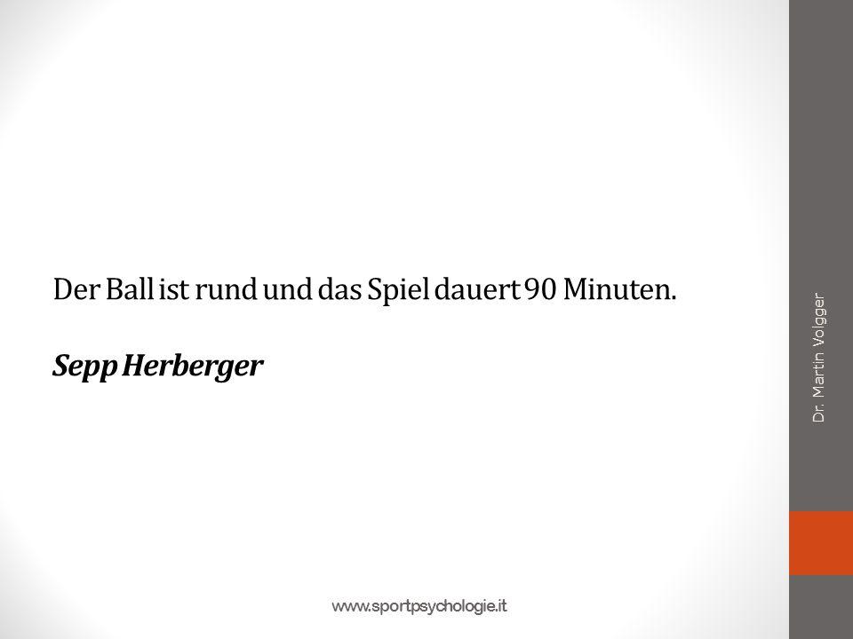 Der Ball ist rund und das Spiel dauert 90 Minuten. Sepp Herberger Dr. Martin Volgger www.sportpsychologie.it