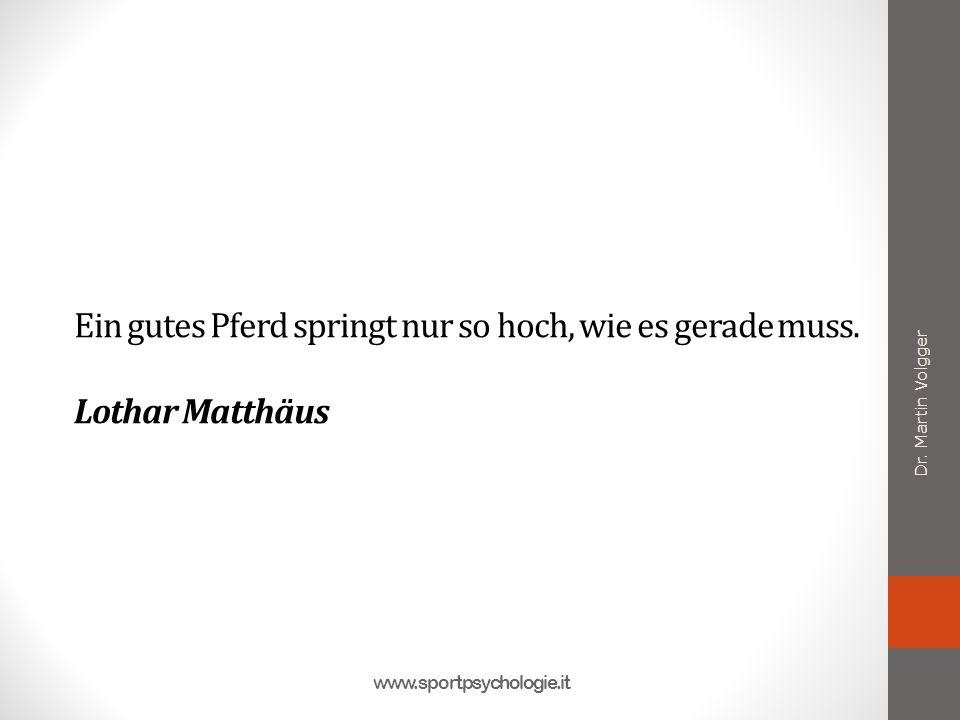 Ein gutes Pferd springt nur so hoch, wie es gerade muss. Lothar Matthäus Dr. Martin Volgger www.sportpsychologie.it