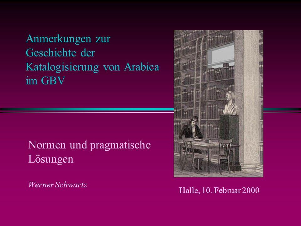 Anmerkungen zur Geschichte der Katalogisierung von Arabica im GBV Normen und pragmatische Lösungen Werner Schwartz Halle, 10.