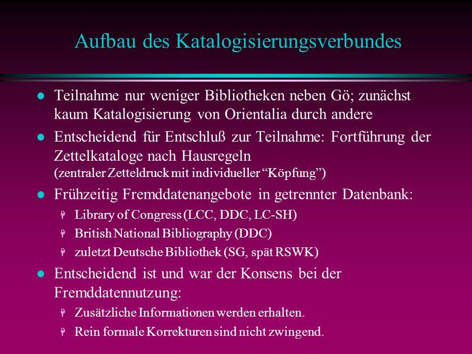 Aufbau des Katalogisierungsverbundes l Teilnahme nur weniger Bibliotheken neben Gö; zunächst kaum Katalogisierung von Orientalia durch andere l Entscheidend für Entschluß zur Teilnahme: Fortführung der Zettelkataloge nach Hausregeln (zentraler Zetteldruck mit individueller Köpfung) l Frühzeitig Fremddatenangebote in getrennter Datenbank: H Library of Congress (LCC, DDC, LC-SH) H British National Bibliography (DDC) H zuletzt Deutsche Bibliothek (SG, spät RSWK) l Entscheidend ist und war der Konsens bei der Fremddatennutzung: H Zusätzliche Informationen werden erhalten.