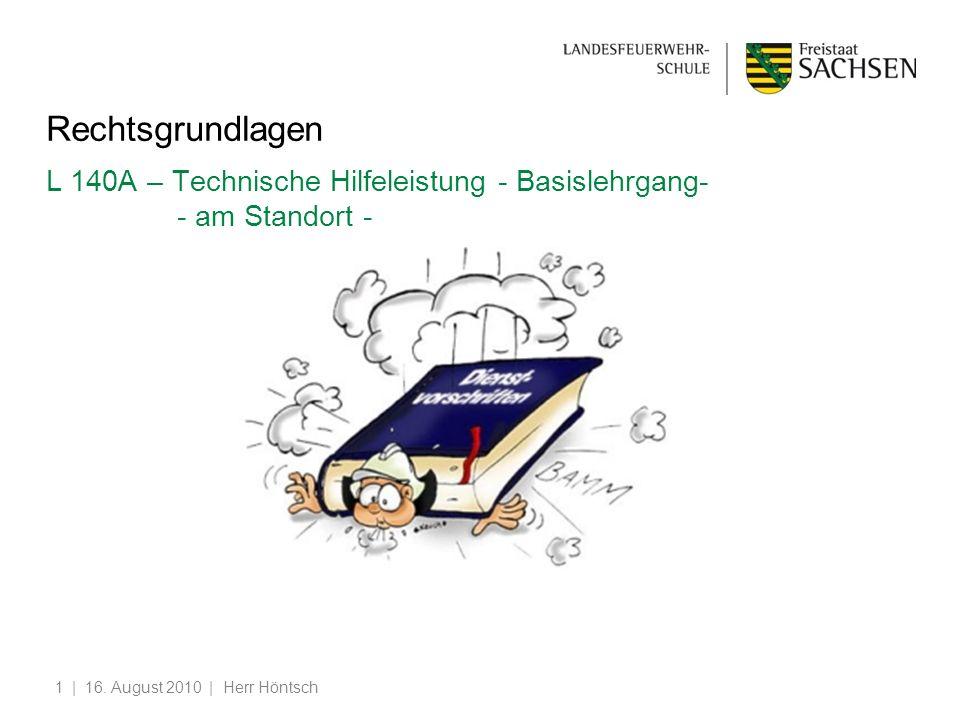 | 16. August 2010 | Herr Höntsch1 Rechtsgrundlagen L 140A – Technische Hilfeleistung - Basislehrgang- - am Standort -
