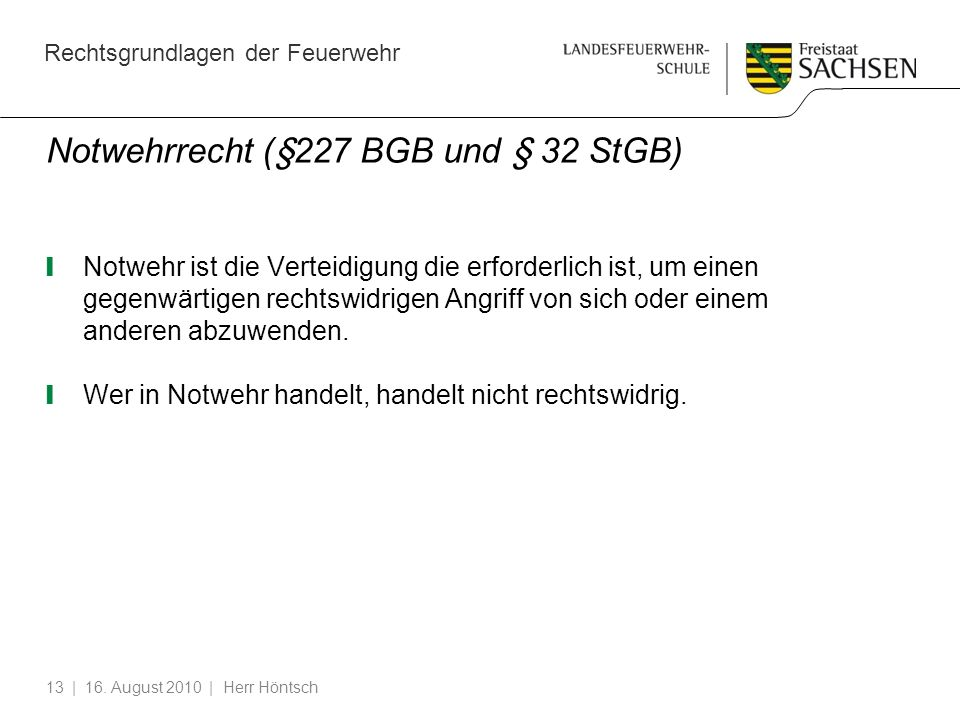 Rechtsgrundlagen der Feuerwehr | 16. August 2010 | Herr Höntsch13 Notwehrrecht (§227 BGB und § 32 StGB) Notwehr ist die Verteidigung die erforderlich