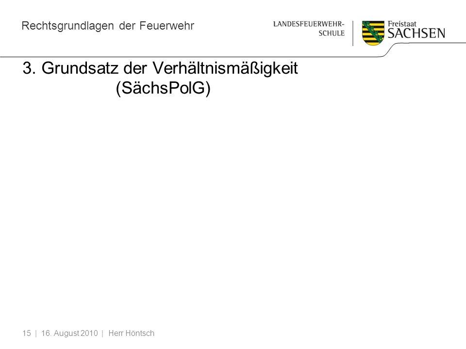 Rechtsgrundlagen der Feuerwehr | 16. August 2010 | Herr Höntsch15 3. Grundsatz der Verhältnismäßigkeit (SächsPolG)