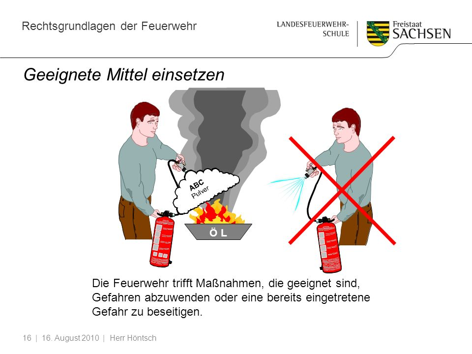 Rechtsgrundlagen der Feuerwehr | 16. August 2010 | Herr Höntsch16 Geeignete Mittel einsetzen Die Feuerwehr trifft Maßnahmen, die geeignet sind, Gefahr