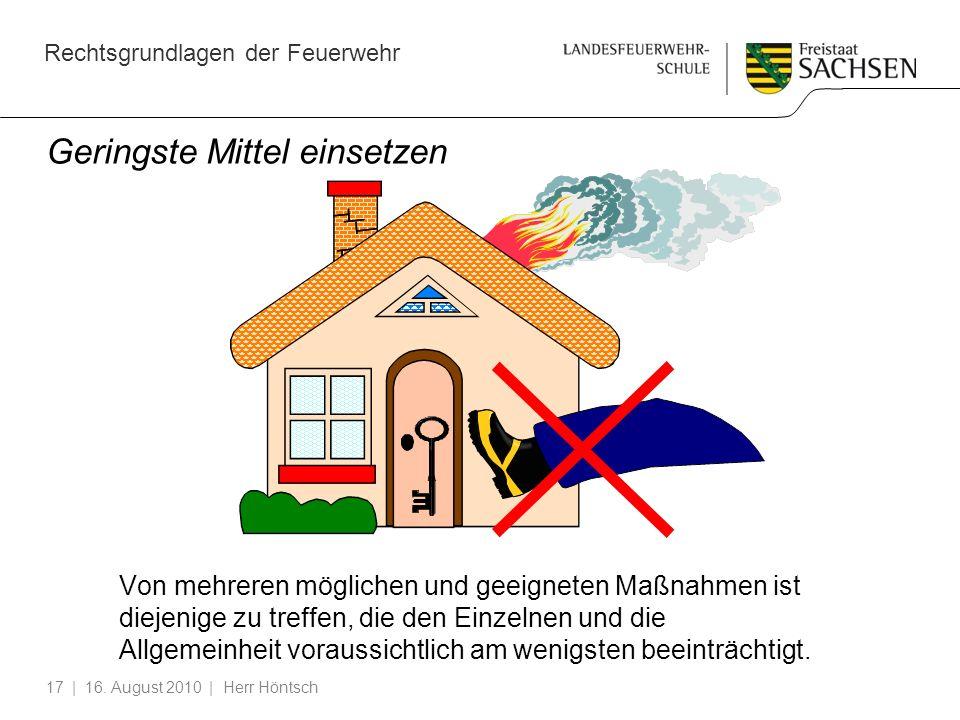 Rechtsgrundlagen der Feuerwehr | 16. August 2010 | Herr Höntsch17 Geringste Mittel einsetzen Von mehreren möglichen und geeigneten Maßnahmen ist dieje