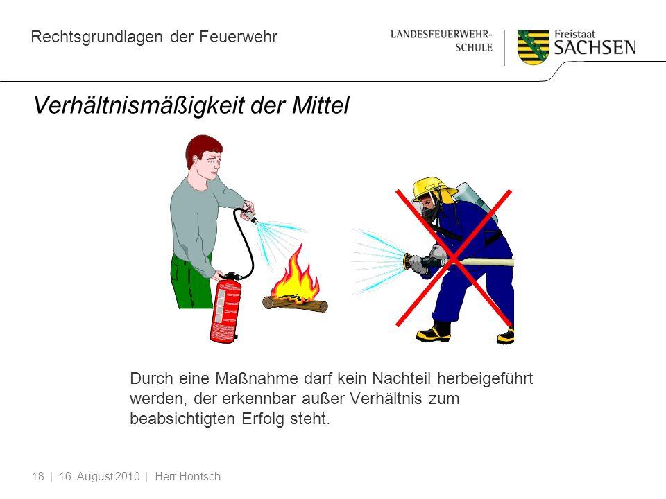 Rechtsgrundlagen der Feuerwehr | 16. August 2010 | Herr Höntsch18 Verhältnismäßigkeit der Mittel Durch eine Maßnahme darf kein Nachteil herbeigeführt