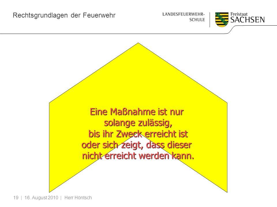 Rechtsgrundlagen der Feuerwehr | 16. August 2010 | Herr Höntsch19 Eine Maßnahme ist nur solange zulässig, bis ihr Zweck erreicht ist oder sich zeigt,