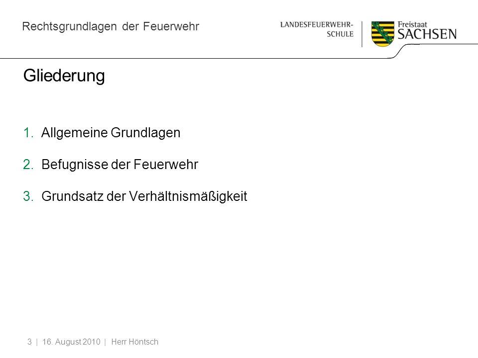 Rechtsgrundlagen der Feuerwehr | 16. August 2010 | Herr Höntsch3 Gliederung 1.Allgemeine Grundlagen 2.Befugnisse der Feuerwehr 3.Grundsatz der Verhält