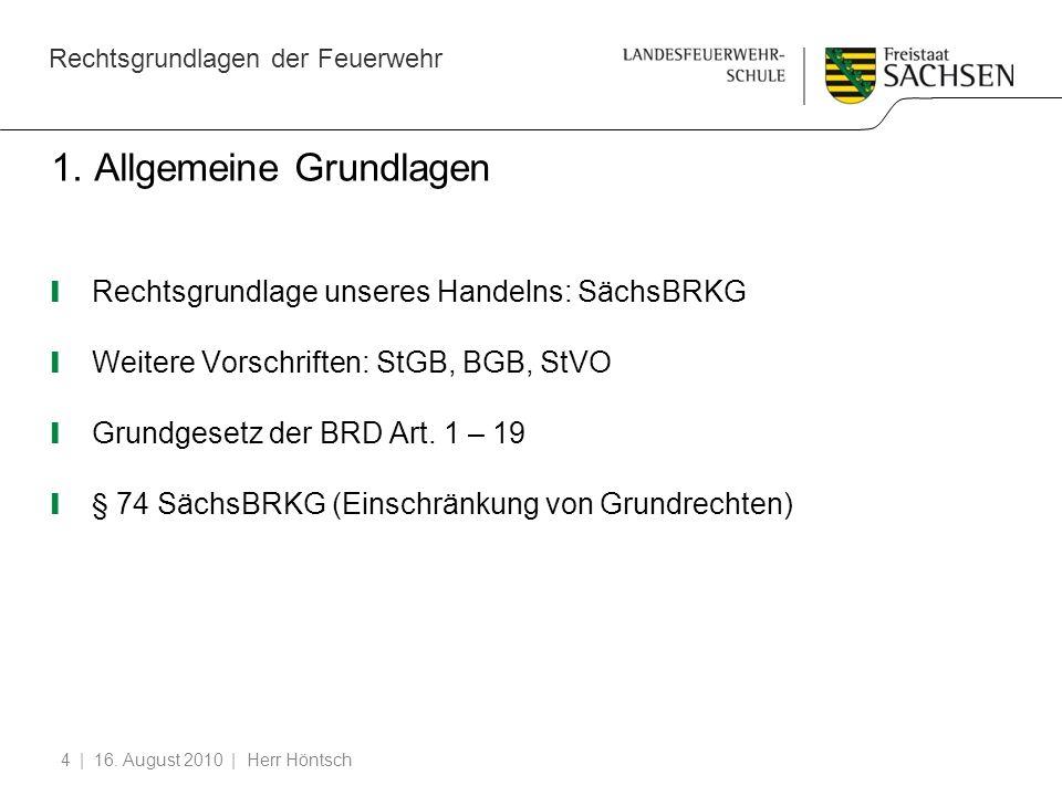 Rechtsgrundlagen der Feuerwehr | 16. August 2010 | Herr Höntsch4 1. Allgemeine Grundlagen Rechtsgrundlage unseres Handelns: SächsBRKG Weitere Vorschri