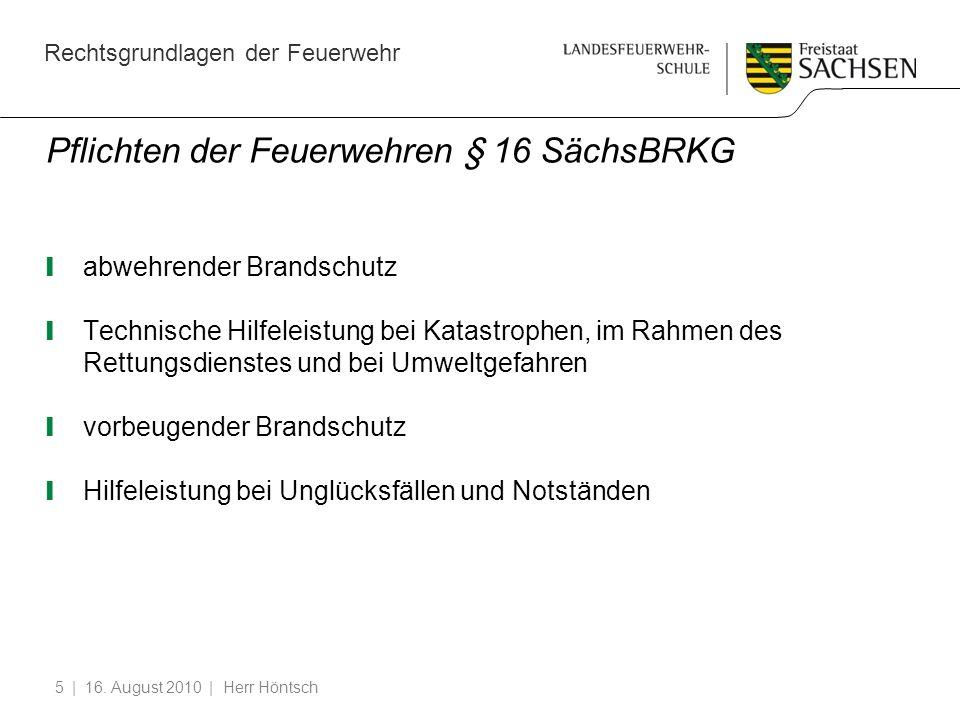 Rechtsgrundlagen der Feuerwehr | 16. August 2010 | Herr Höntsch5 Pflichten der Feuerwehren § 16 SächsBRKG abwehrender Brandschutz Technische Hilfeleis