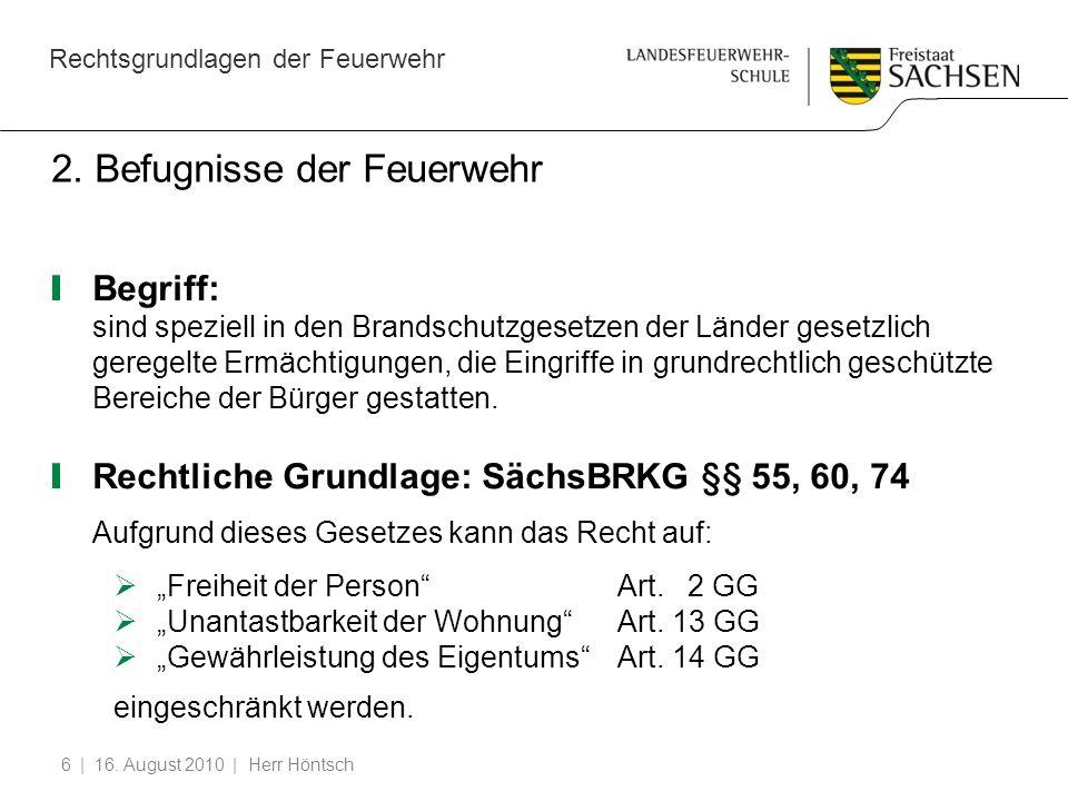 Rechtsgrundlagen der Feuerwehr | 16. August 2010 | Herr Höntsch6 2. Befugnisse der Feuerwehr Begriff: sind speziell in den Brandschutzgesetzen der Län