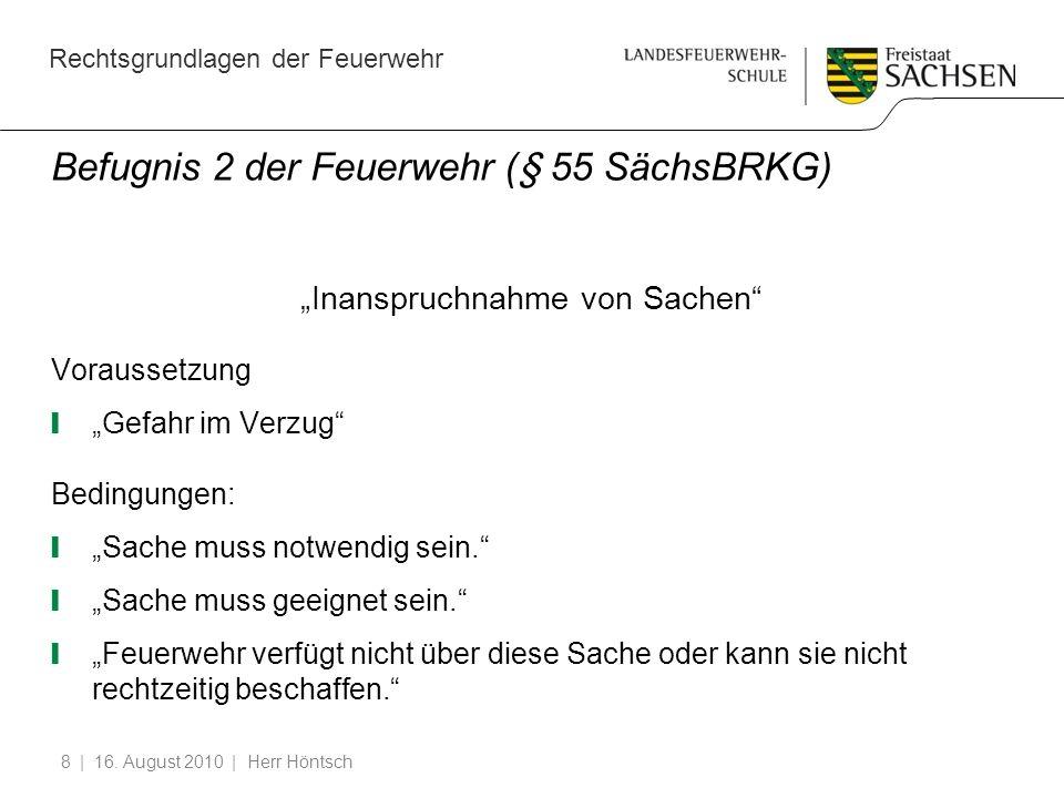 Rechtsgrundlagen der Feuerwehr | 16. August 2010 | Herr Höntsch8 Befugnis 2 der Feuerwehr (§ 55 SächsBRKG) Inanspruchnahme von Sachen Voraussetzung Ge