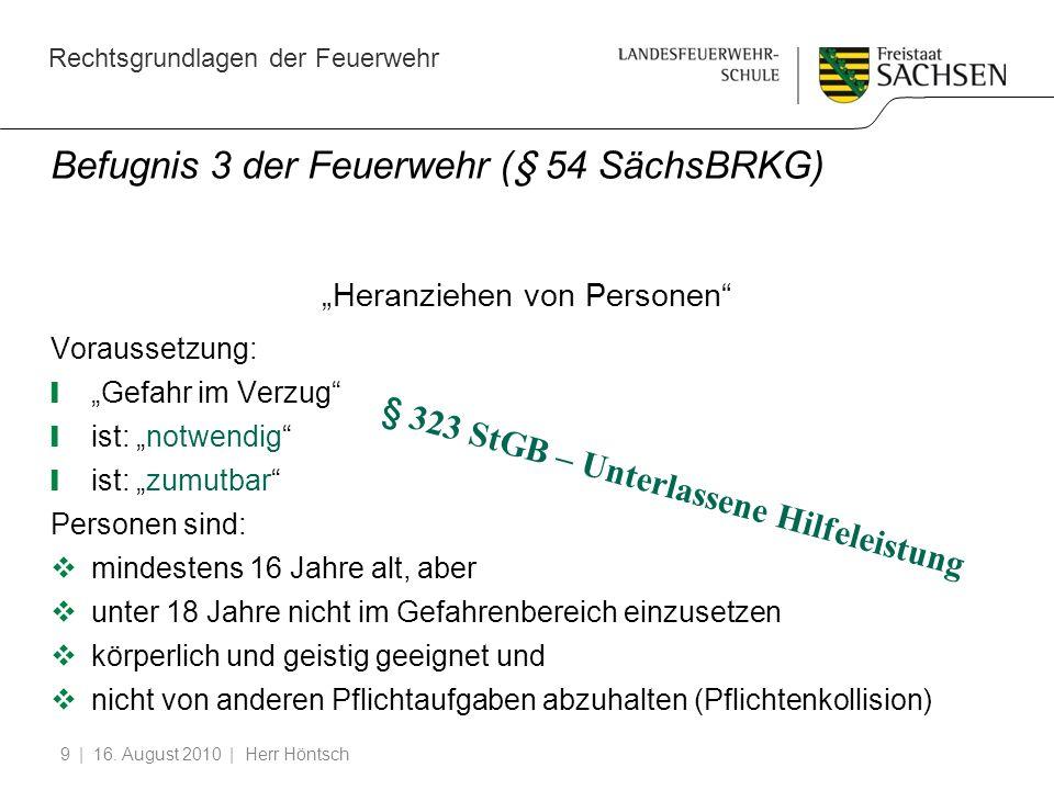 Rechtsgrundlagen der Feuerwehr | 16. August 2010 | Herr Höntsch9 Befugnis 3 der Feuerwehr (§ 54 SächsBRKG) Heranziehen von Personen Voraussetzung: Gef