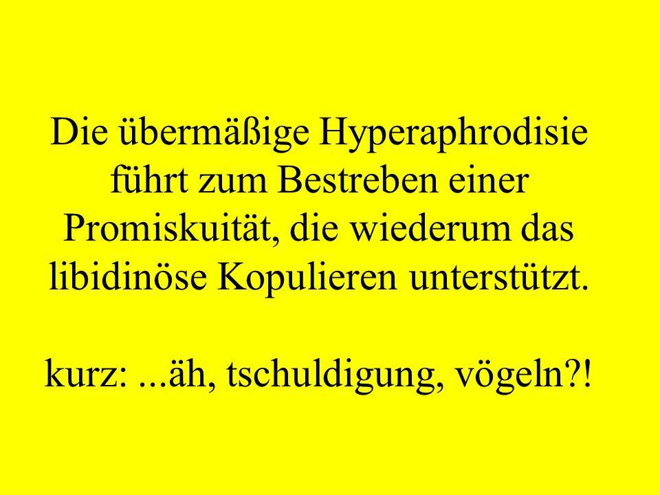 Die übermäßige Hyperaphrodisie führt zum Bestreben einer Promiskuität, die wiederum das libidinöse Kopulieren unterstützt. kurz:...äh, tschuldigung, v