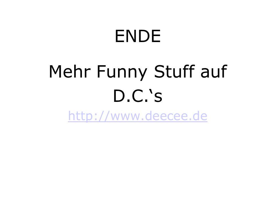 ENDE Mehr Funny Stuff auf D.C.s http://www.deecee.de