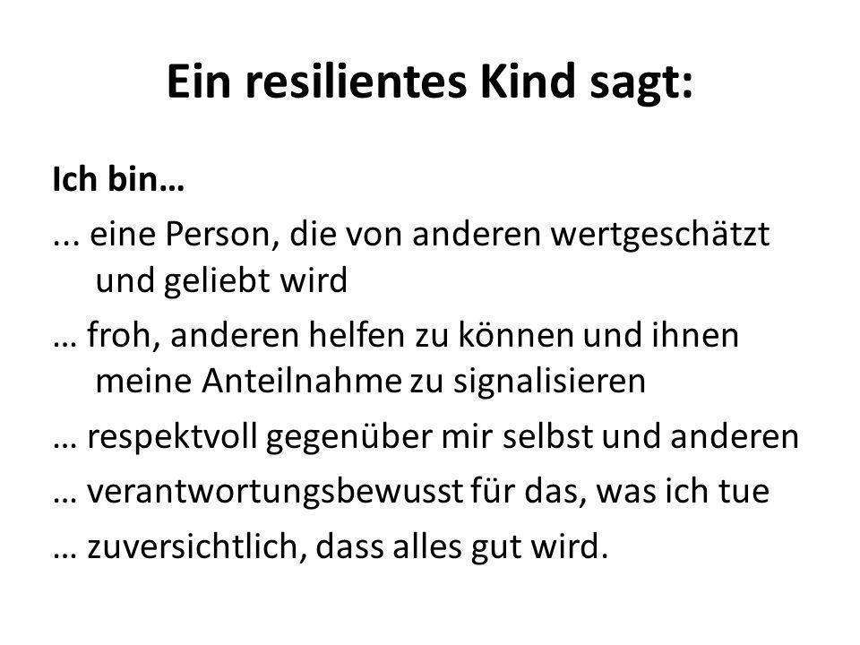 Ein resilientes Kind sagt: Ich bin…... eine Person, die von anderen wertgeschätzt und geliebt wird … froh, anderen helfen zu können und ihnen meine An